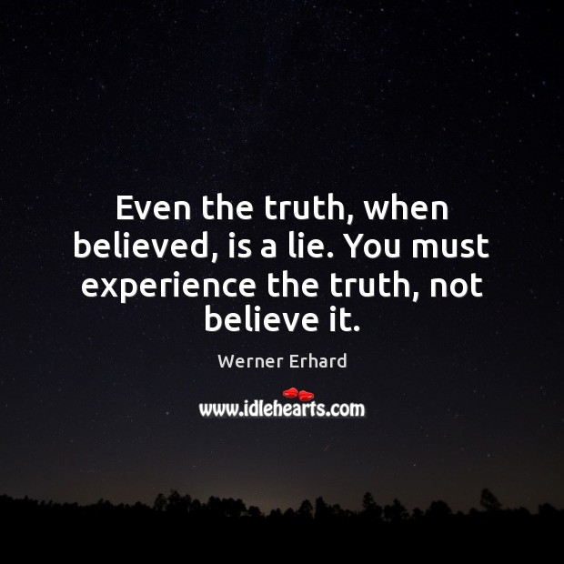 Even the truth, when believed, is a lie. You must experience the truth, not believe it. Werner Erhard Picture Quote