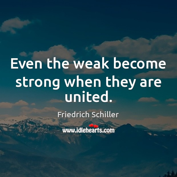 Even the weak become strong when they are united. Friedrich Schiller Picture Quote