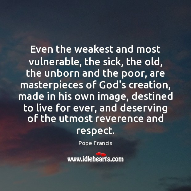 Even the weakest and most vulnerable, the sick, the old, the unborn Pope Francis Picture Quote