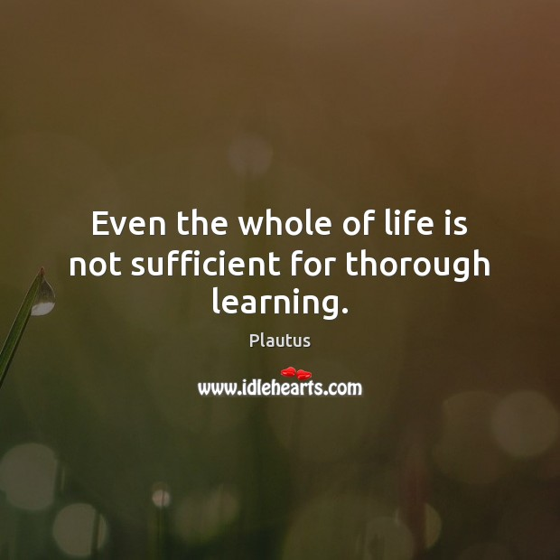 Even the whole of life is not sufficient for thorough learning. Plautus Picture Quote