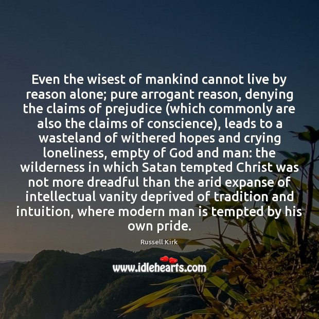 Image, Even the wisest of mankind cannot live by reason alone; pure arrogant