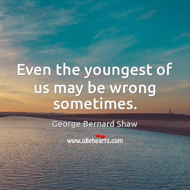 Even the youngest of us may be wrong sometimes. George Bernard Shaw Picture Quote