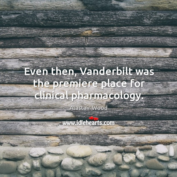 Even then, vanderbilt was the premiere place for clinical pharmacology. Image