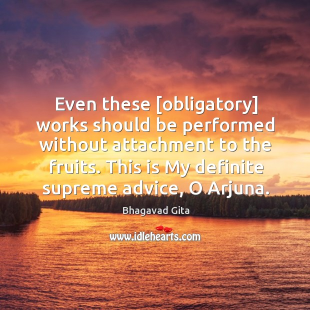 Even these [obligatory] works should be performed without attachment to the fruits. Bhagavad Gita Picture Quote