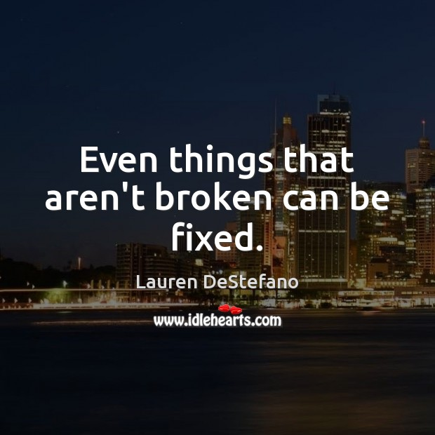 Even things that aren't broken can be fixed. Lauren DeStefano Picture Quote