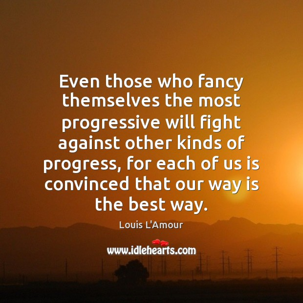 Even those who fancy themselves the most progressive will fight against other Progress Quotes Image
