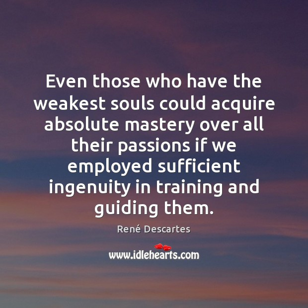 Even those who have the weakest souls could acquire absolute mastery over René Descartes Picture Quote