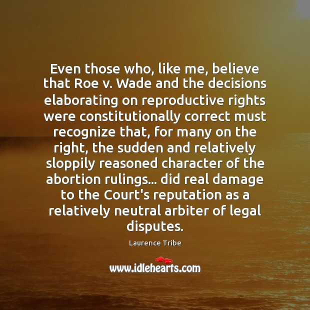 Image, Even those who, like me, believe that Roe v. Wade and the