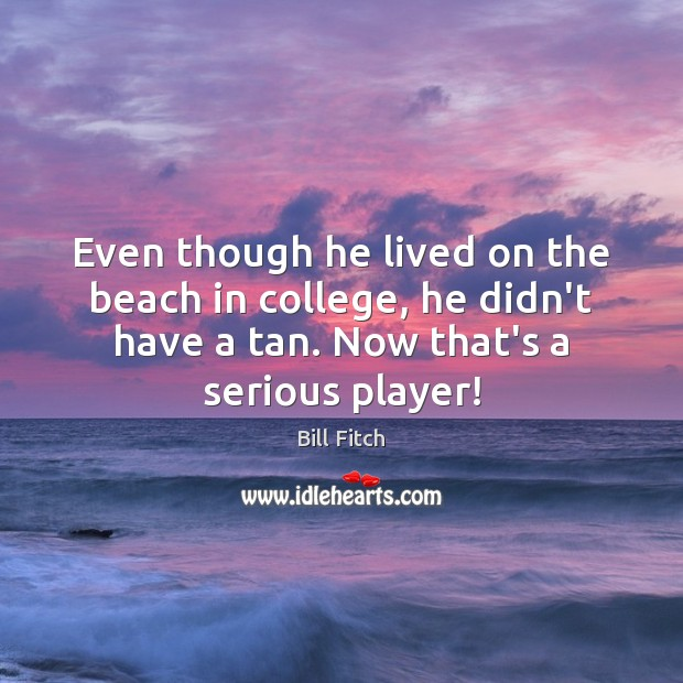 Even though he lived on the beach in college, he didn't have Image