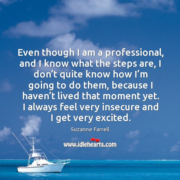 Even though I am a professional, and I know what the steps are, I don't quite know Suzanne Farrell Picture Quote