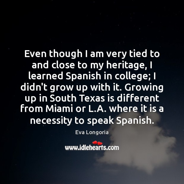 Even though I am very tied to and close to my heritage, Eva Longoria Picture Quote