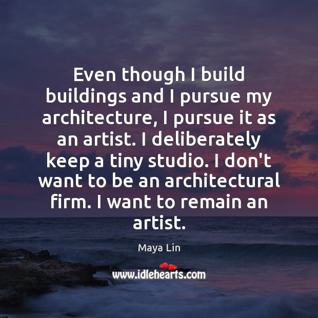Even though I build buildings and I pursue my architecture, I pursue Maya Lin Picture Quote