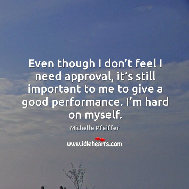 Even though I don't feel I need approval, it's still important to me to give a good performance. Image