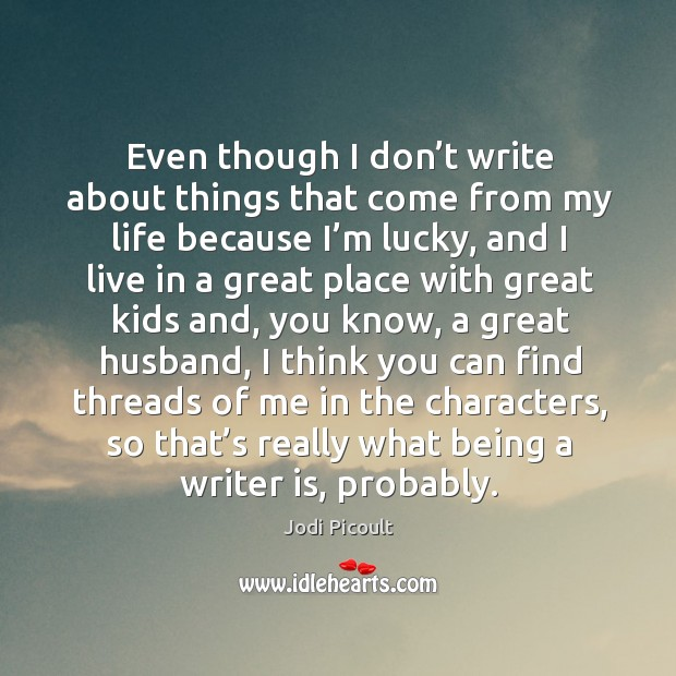 Even though I don't write about things that come from my life because I'm lucky Image