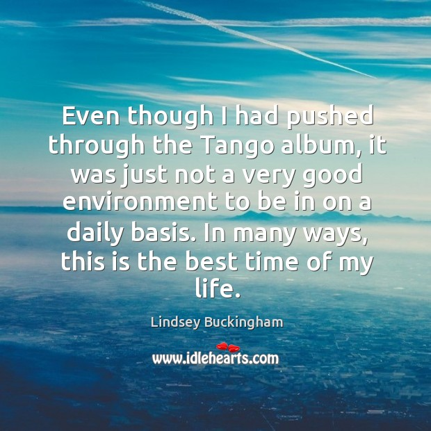 Even though I had pushed through the tango album, it was just not a very good environment to be in on a daily basis. Lindsey Buckingham Picture Quote