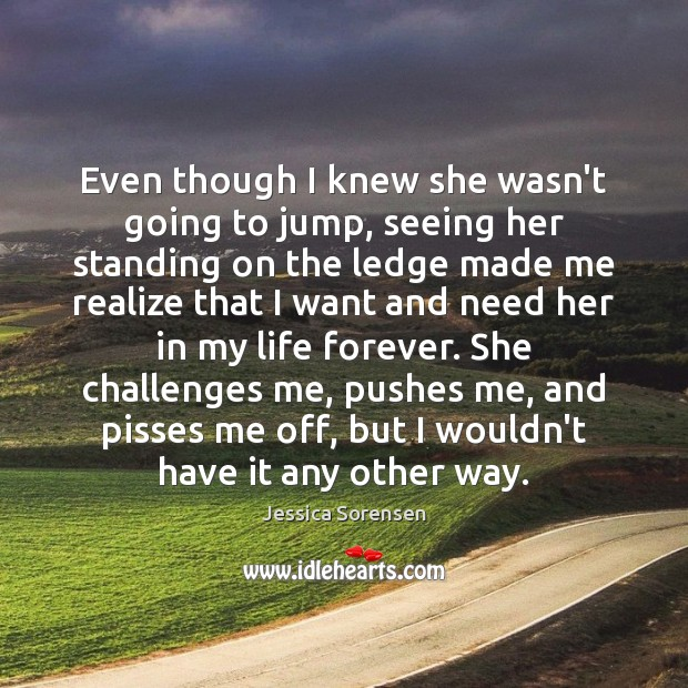 Even though I knew she wasn't going to jump, seeing her standing Jessica Sorensen Picture Quote