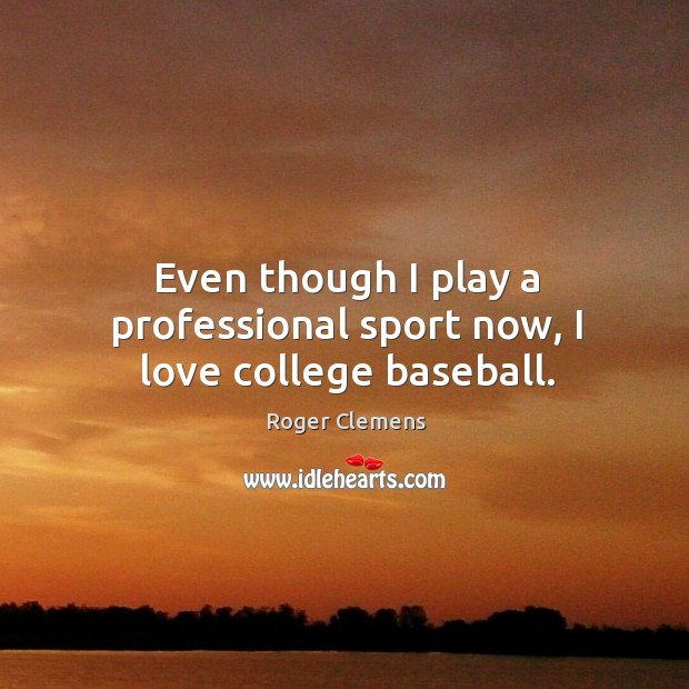Even though I play a professional sport now, I love college baseball. Roger Clemens Picture Quote