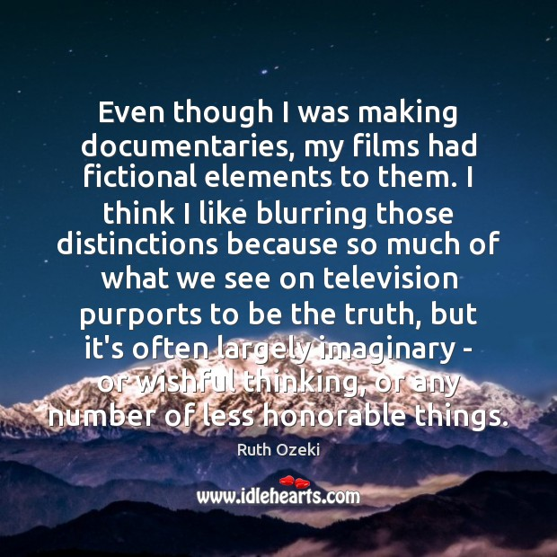 Even though I was making documentaries, my films had fictional elements to Ruth Ozeki Picture Quote