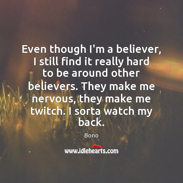 Even though I'm a believer, I still find it really hard to Bono Picture Quote