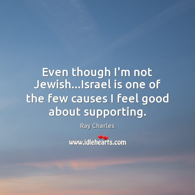 Even though I'm not Jewish…Israel is one of the few causes I feel good about supporting. Ray Charles Picture Quote
