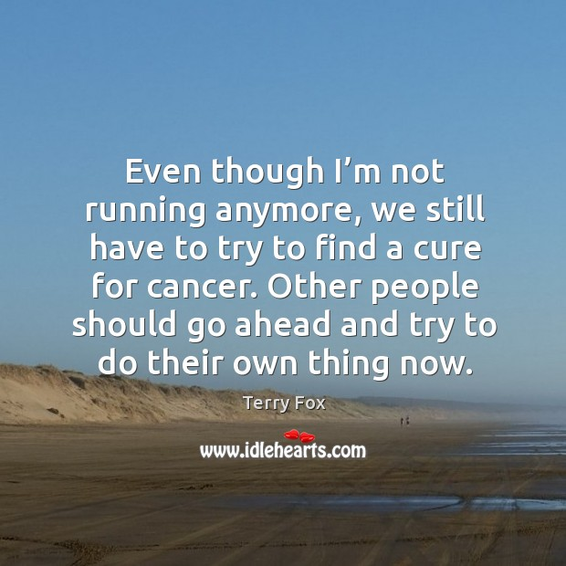 Image, Even though I'm not running anymore, we still have to try to find a cure for cancer.