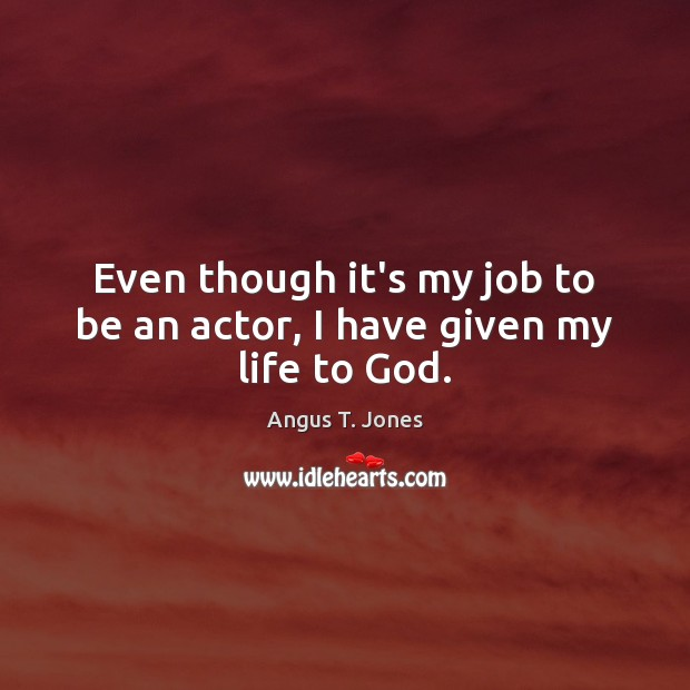 Image, Even though it's my job to be an actor, I have given my life to God.