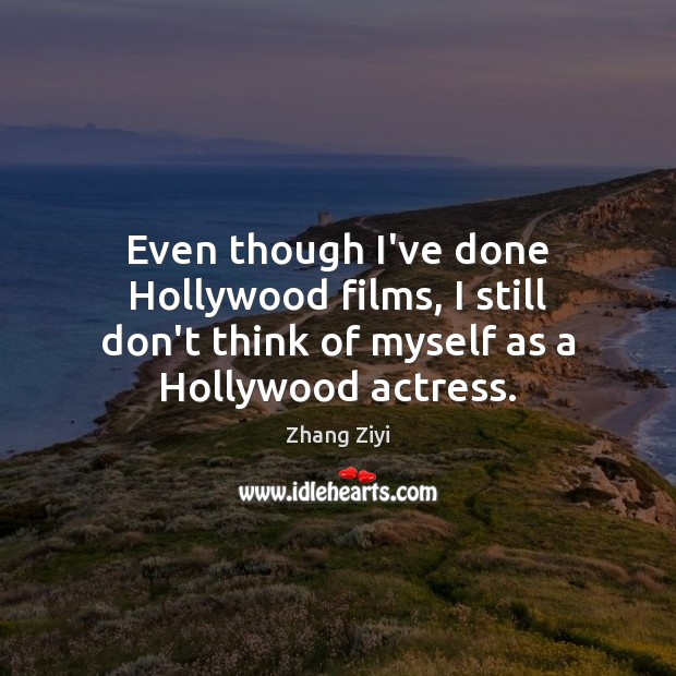 Even though I've done Hollywood films, I still don't think of myself Zhang Ziyi Picture Quote