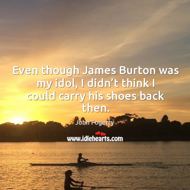 Image, Even though james burton was my idol, I didn't think I could carry his shoes back then.