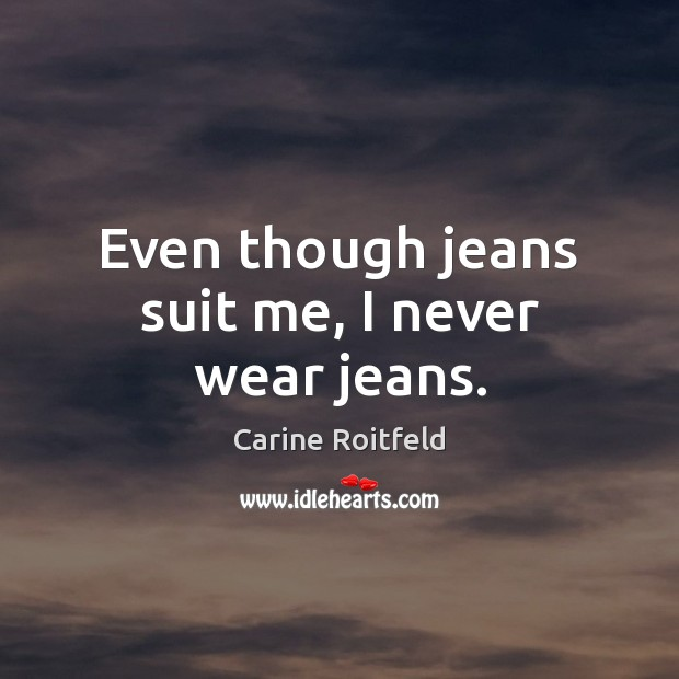 Even though jeans suit me, I never wear jeans. Carine Roitfeld Picture Quote