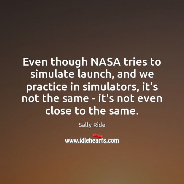 Even though NASA tries to simulate launch, and we practice in simulators, Sally Ride Picture Quote