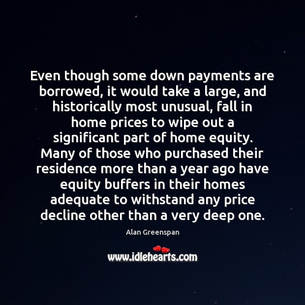 Even though some down payments are borrowed, it would take a large, Alan Greenspan Picture Quote