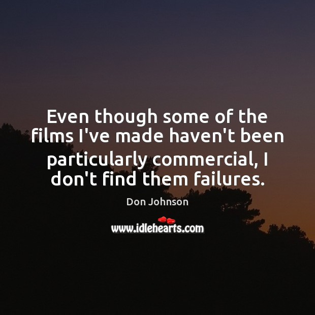 Even though some of the films I've made haven't been particularly commercial, Don Johnson Picture Quote