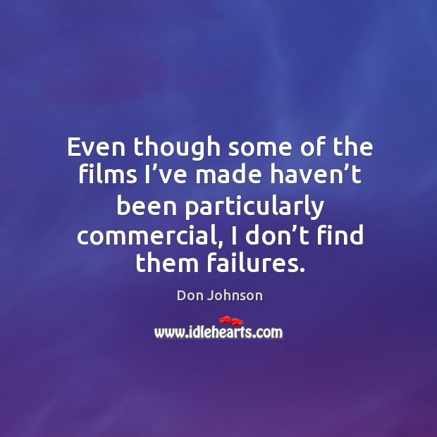 Even though some of the films I've made haven't been particularly commercial, I don't find them failures. Don Johnson Picture Quote