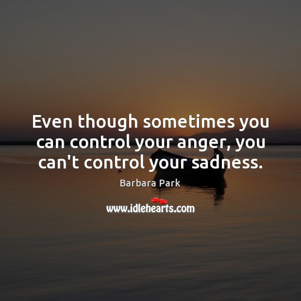 Image, Even though sometimes you can control your anger, you can't control your sadness.