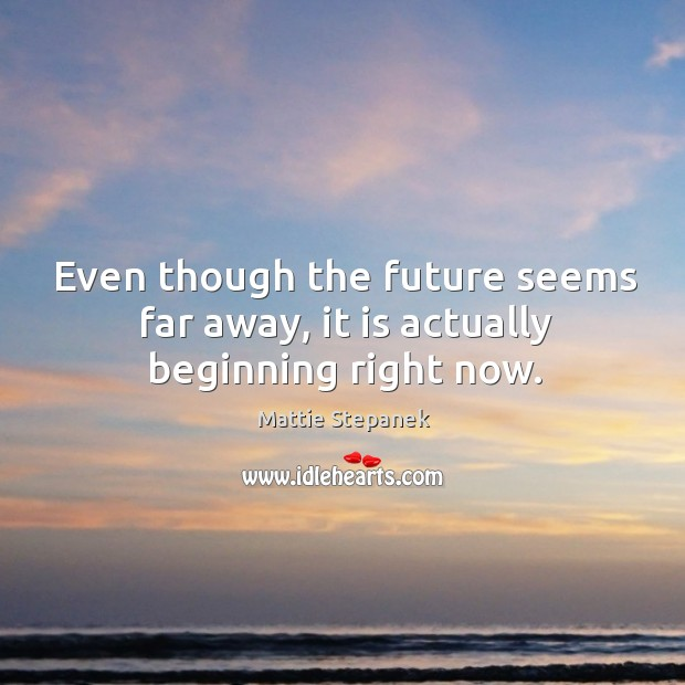 Even though the future seems far away, it is actually beginning right now. Image
