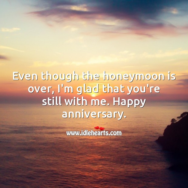 Even though the honeymoon is over, I'm glad that you're still with me. Funny Wedding Anniversary Messages Image