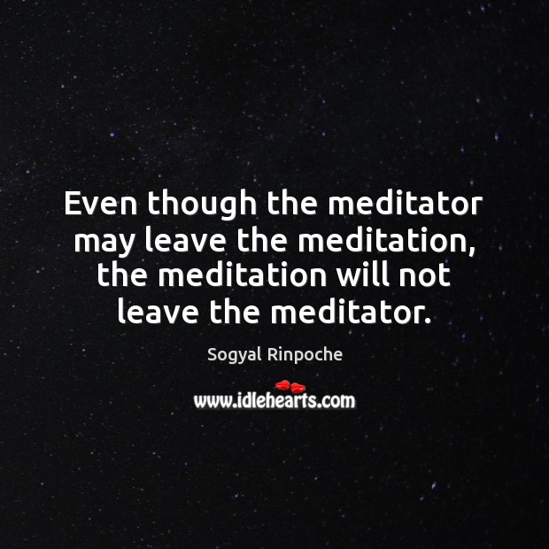 Even though the meditator may leave the meditation, the meditation will not Sogyal Rinpoche Picture Quote