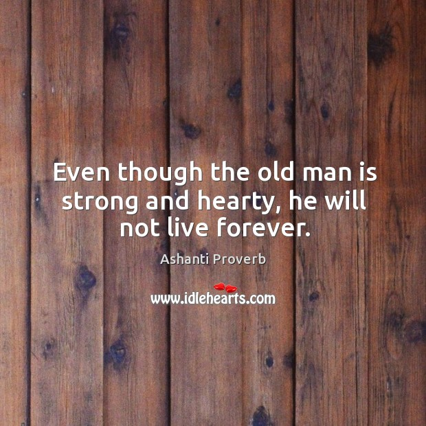 Even though the old man is strong and hearty, he will not live forever. Ashanti Proverbs Image
