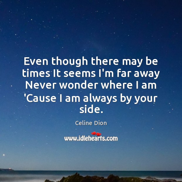 Even though there may be times It seems I'm far away Never Celine Dion Picture Quote