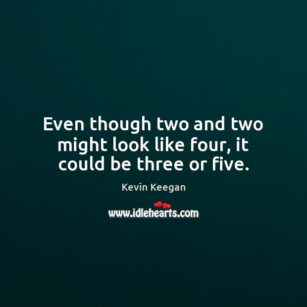 Even though two and two might look like four, it could be three or five. Kevin Keegan Picture Quote