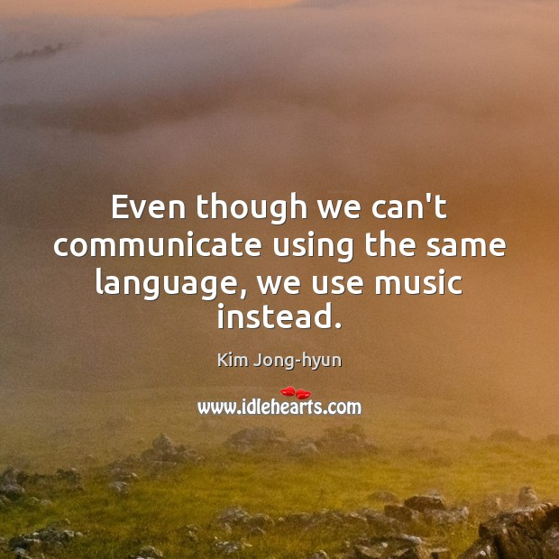 Even though we can't communicate using the same language, we use music instead. Image
