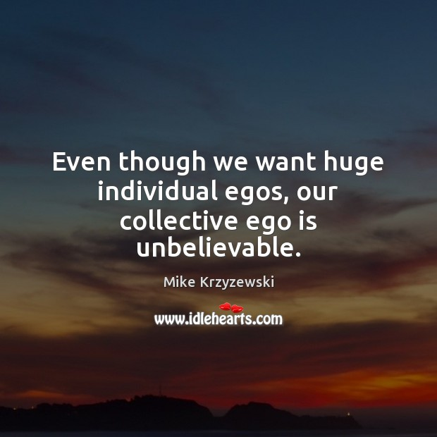 Even though we want huge individual egos, our collective ego is unbelievable. Mike Krzyzewski Picture Quote