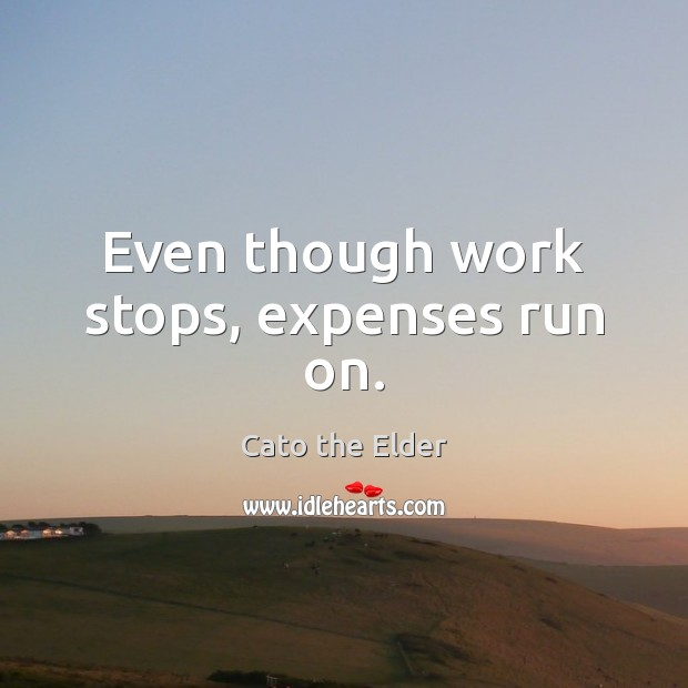 Even though work stops, expenses run on. Image