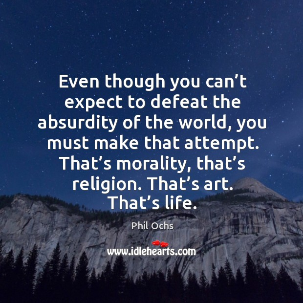 Even though you can't expect to defeat the absurdity of the world, you must make that attempt. Phil Ochs Picture Quote