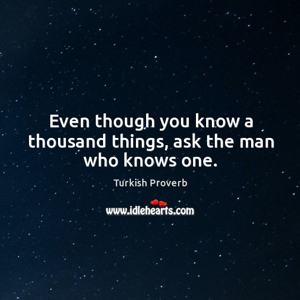 Even though you know a thousand things, ask the man who knows one. Turkish Proverbs Image