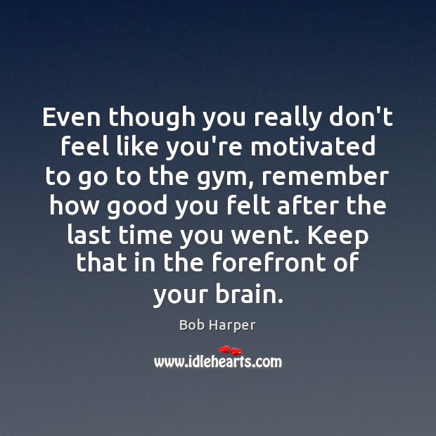 Even though you really don't feel like you're motivated to go to Bob Harper Picture Quote
