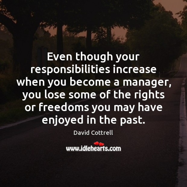 Even though your responsibilities increase when you become a manager, you lose David Cottrell Picture Quote
