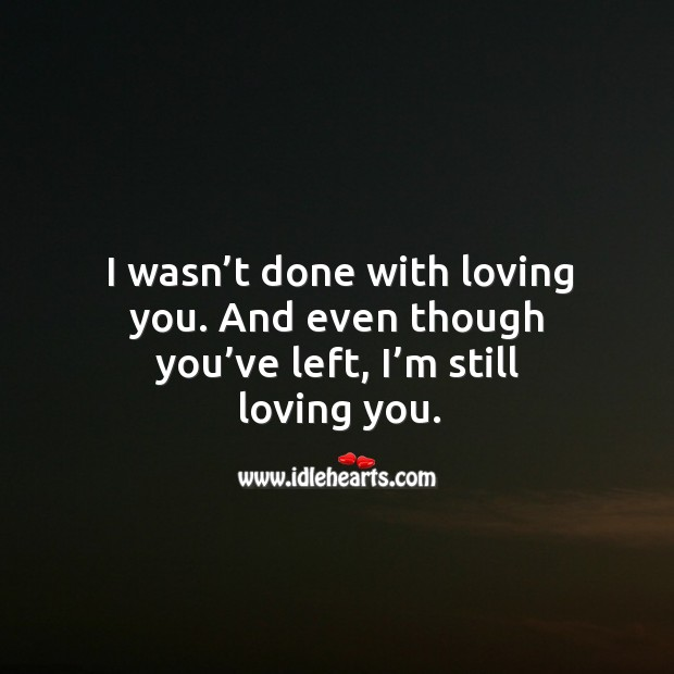 Even though you've left, I'm still loving you. Sad Quotes Image
