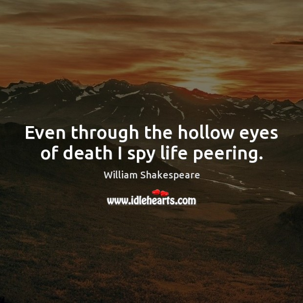 Even Through The Hollow Eyes Of Death I Spy Life Peering