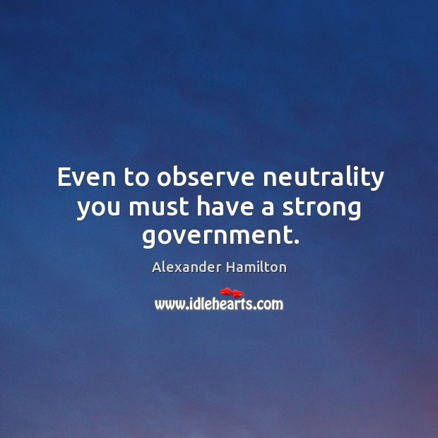 Image, Even to observe neutrality you must have a strong government.